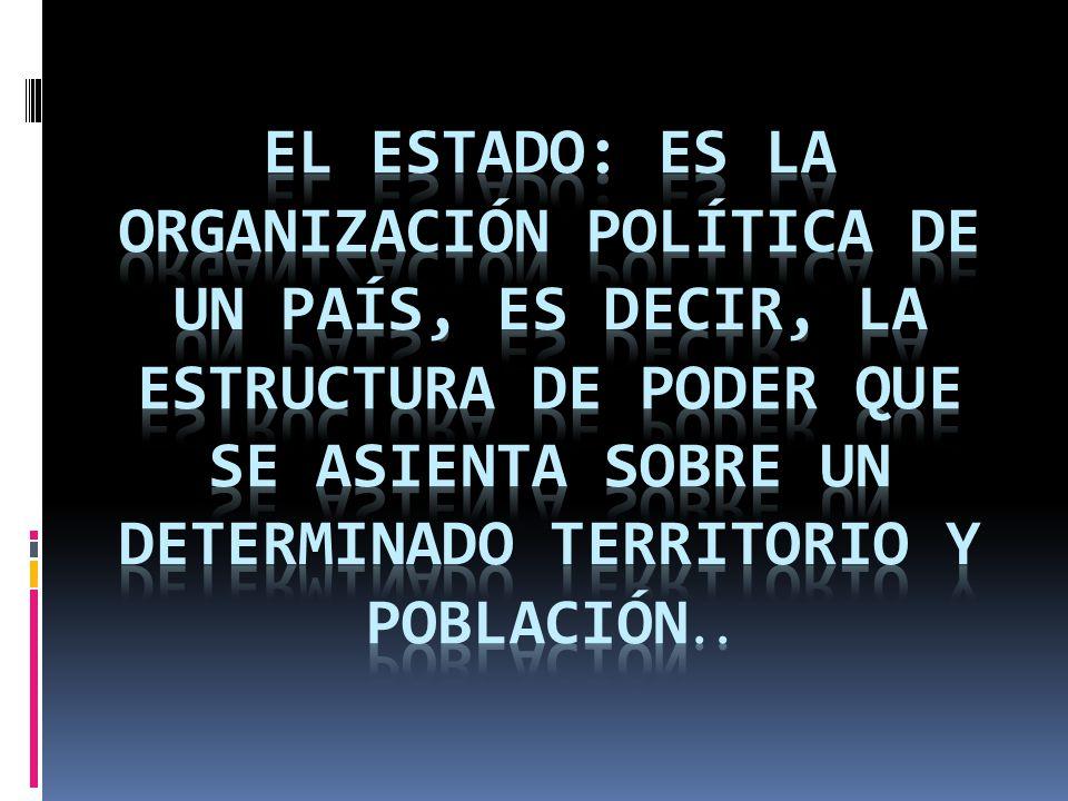 El Estado: es la organización política de un país, es decir, la estructura de poder que se asienta sobre un determinado territorio y población..