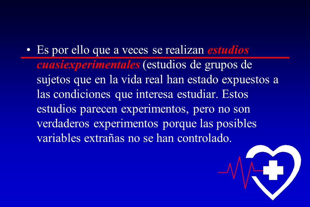 Es por ello que a veces se realizan estudios cuasiexperimentales (estudios de grupos de sujetos que en la vida real han estado expuestos a las condiciones que interesa estudiar.