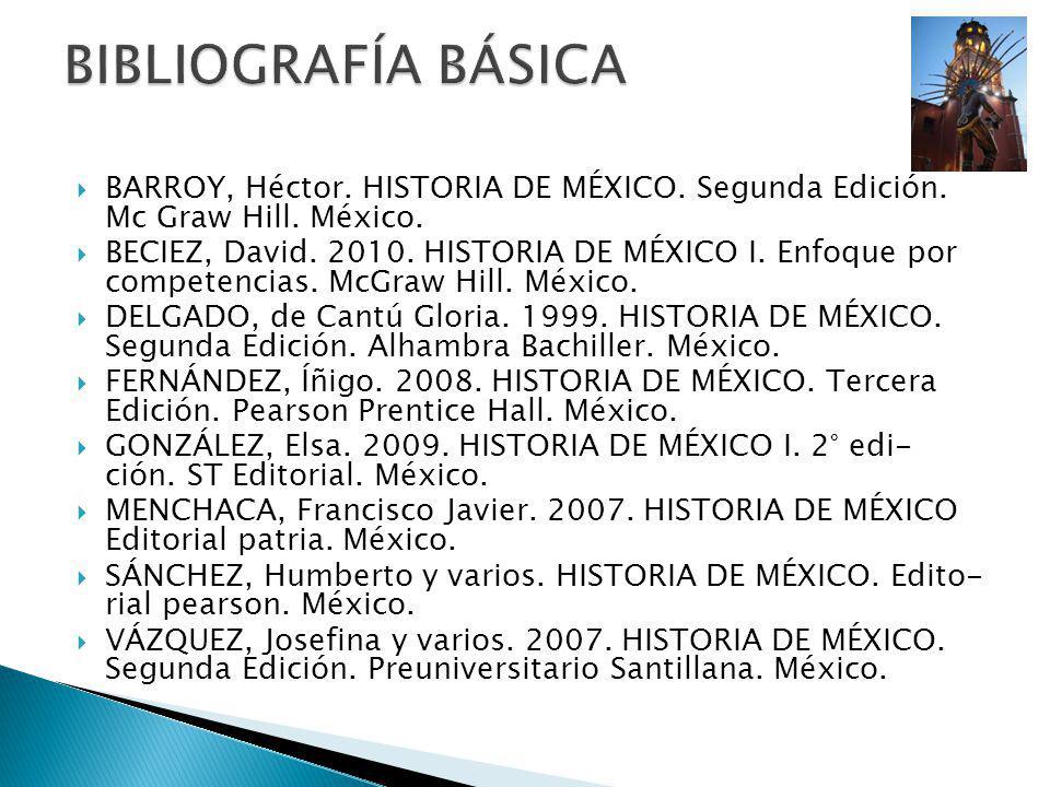 BIBLIOGRAFÍA BÁSICA BARROY, Héctor. HISTORIA DE MÉXICO. Segunda Edición. Mc Graw Hill. México.