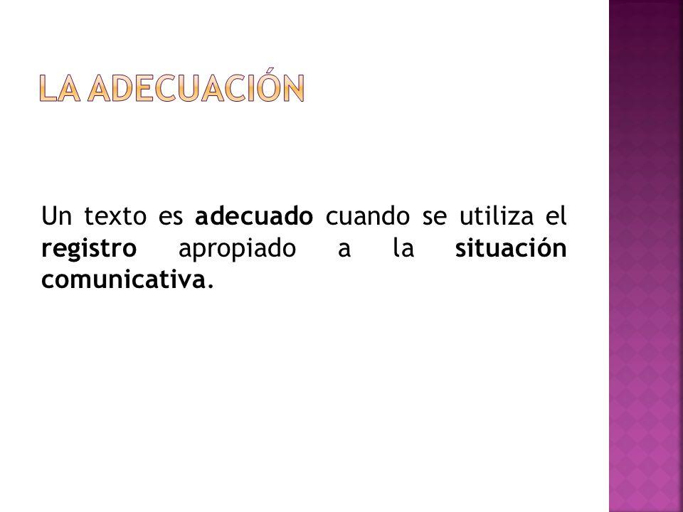 La adecuación Un texto es adecuado cuando se utiliza el registro apropiado a la situación comunicativa.