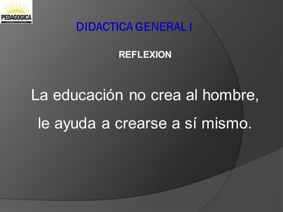 La educación no crea al hombre, le ayuda a crearse a sí mismo.