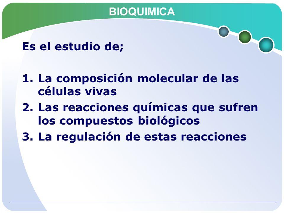 BIOQUIMICA Es el estudio de; La composición molecular de las células vivas. Las reacciones químicas que sufren los compuestos biológicos.