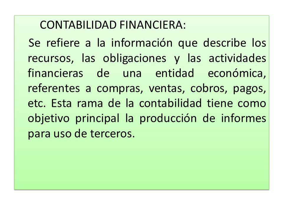 CONTABILIDAD FINANCIERA: Se refiere a la información que describe los recursos, las obligaciones y las actividades financieras de una entidad económica, referentes a compras, ventas, cobros, pagos, etc.