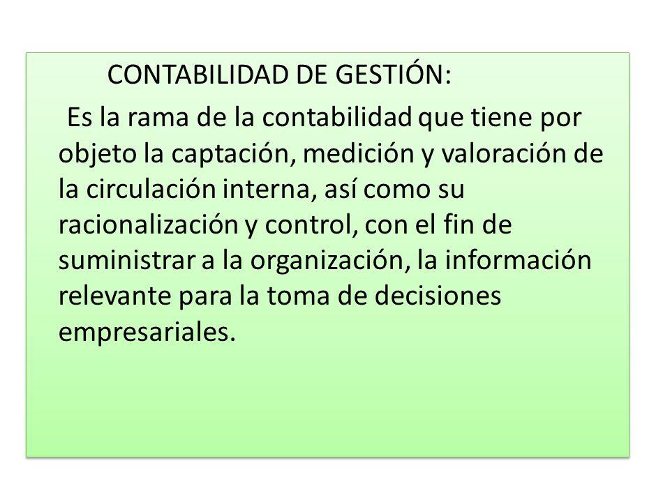 CONTABILIDAD DE GESTIÓN: Es la rama de la contabilidad que tiene por objeto la captación, medición y valoración de la circulación interna, así como su racionalización y control, con el fin de suministrar a la organización, la información relevante para la toma de decisiones empresariales.