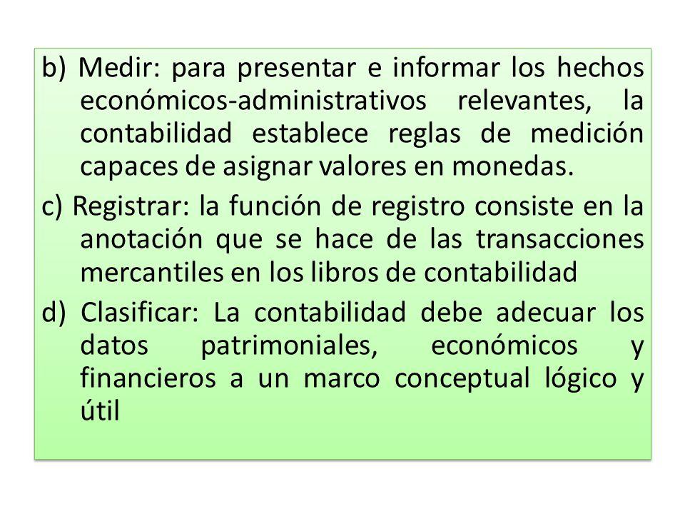 b) Medir: para presentar e informar los hechos económicos-administrativos relevantes, la contabilidad establece reglas de medición capaces de asignar valores en monedas.