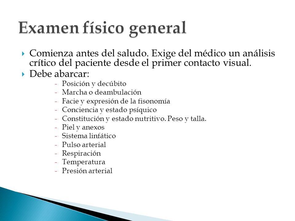 Examen físico general Comienza antes del saludo. Exige del médico un análisis crítico del paciente desde el primer contacto visual.