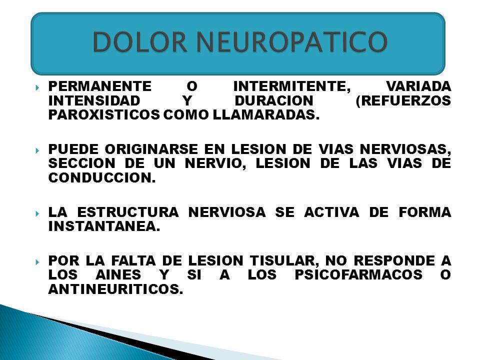 DOLOR NEUROPATICO PERMANENTE O INTERMITENTE, VARIADA INTENSIDAD Y DURACION (REFUERZOS PAROXISTICOS COMO LLAMARADAS.