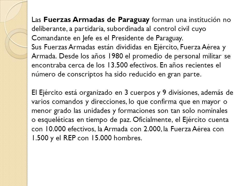 Las Fuerzas Armadas de Paraguay forman una institución no deliberante, a partidaria, subordinada al control civil cuyo Comandante en Jefe es el Presidente de Paraguay.