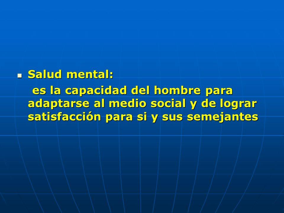 Salud mental: es la capacidad del hombre para adaptarse al medio social y de lograr satisfacción para si y sus semejantes.