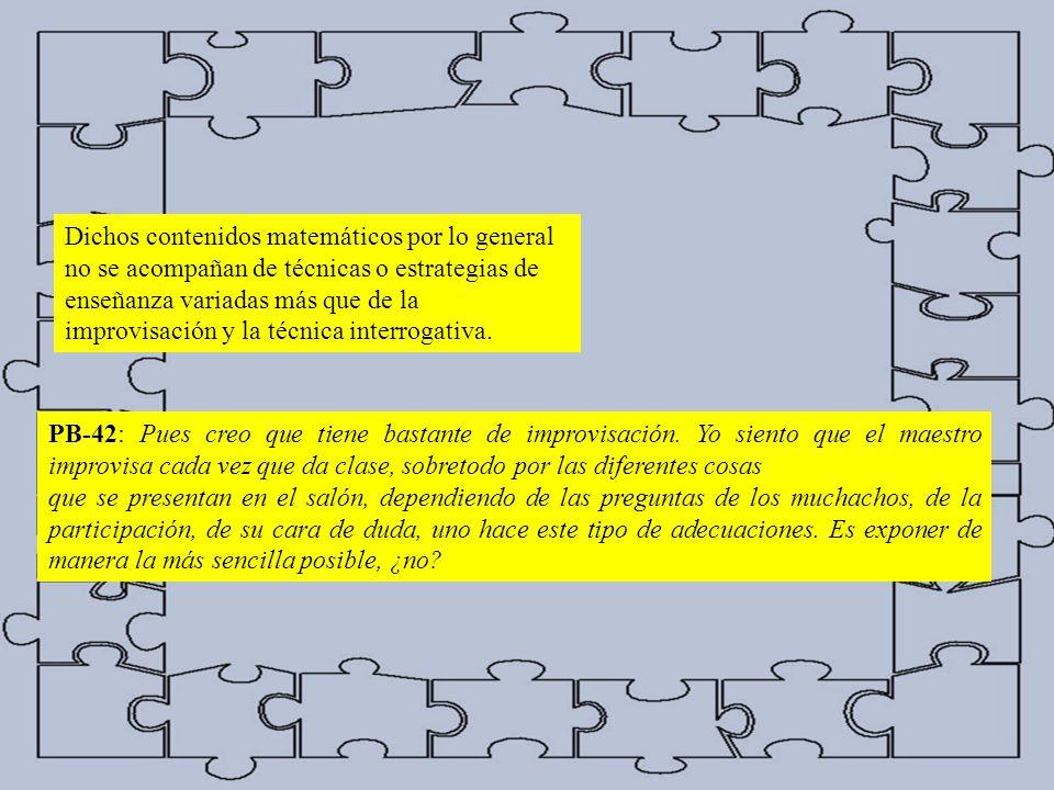 Dichos contenidos matemáticos por lo general no se acompañan de técnicas o estrategias de enseñanza variadas más que de la improvisación y la técnica interrogativa.