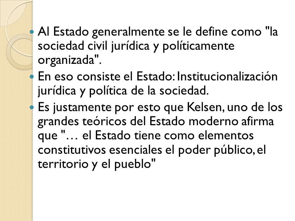 Al Estado generalmente se le define como la sociedad civil jurídica y políticamente organizada .