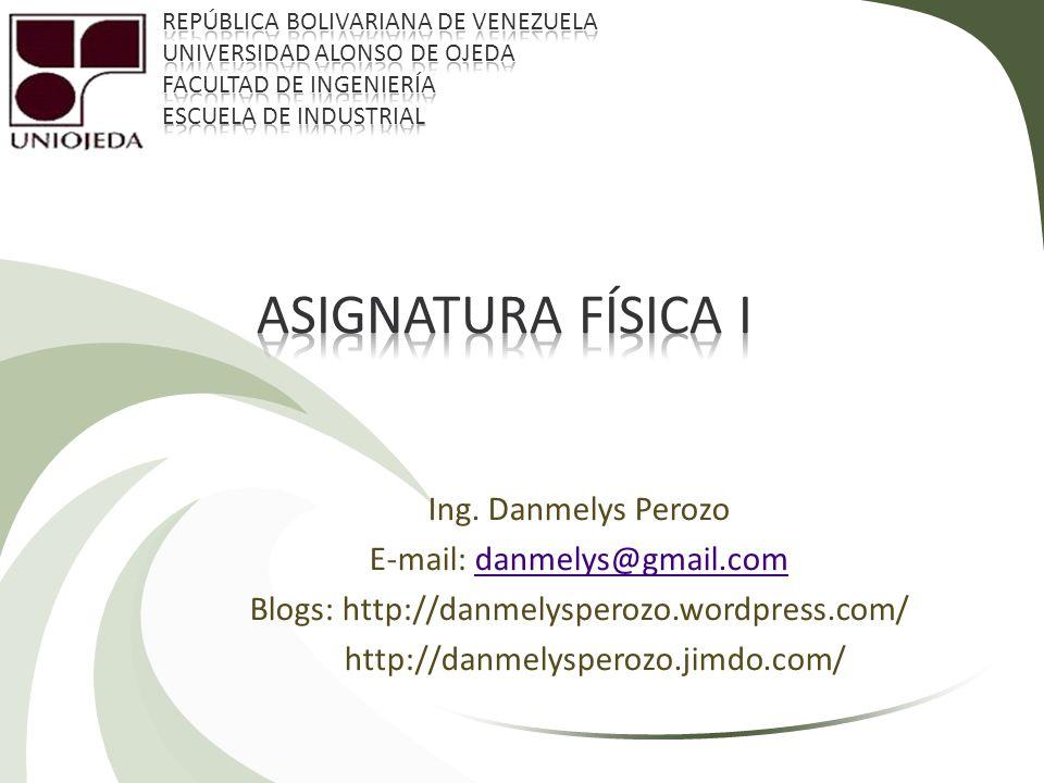 Asignatura FÍSICA i Ing. Danmelys Perozo E-mail: danmelys@gmail.com