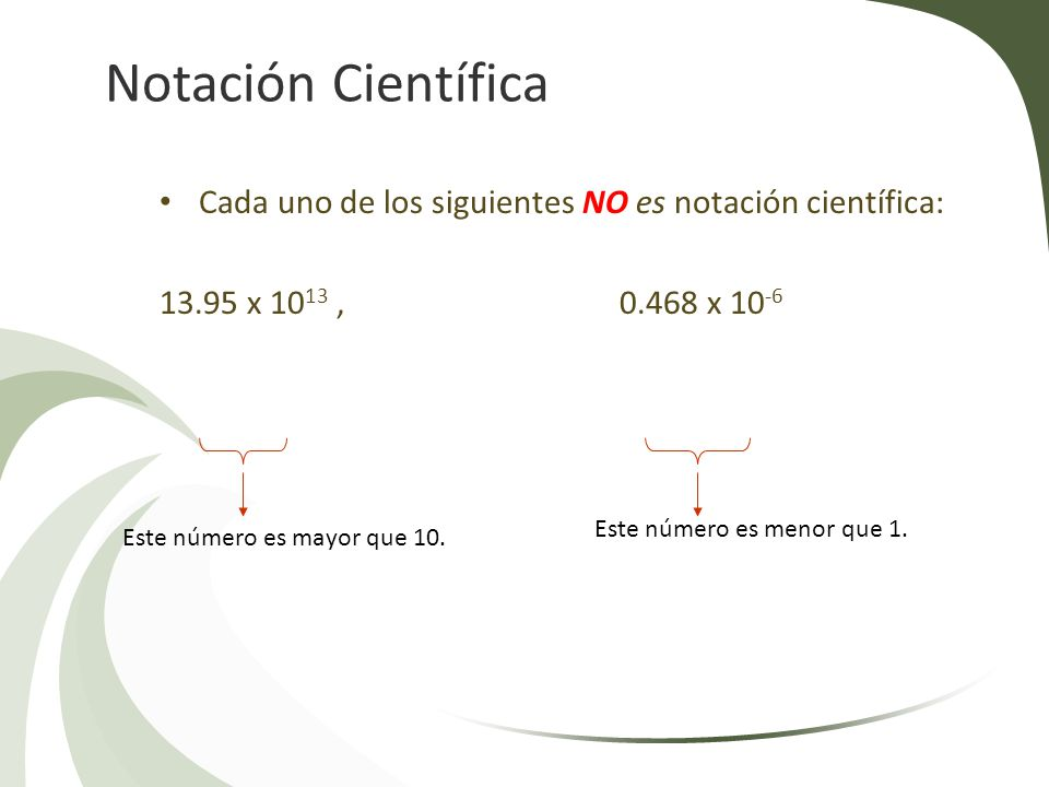 Notación Científica Cada uno de los siguientes NO es notación científica: 13.95 x 1013 , 0.468 x 10-6.