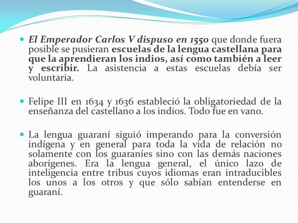 El Emperador Carlos V dispuso en 1550 que donde fuera posible se pusieran escuelas de la lengua castellana para que la aprendieran los indios, así como también a leer y escribir. La asistencia a estas escuelas debía ser voluntaria.