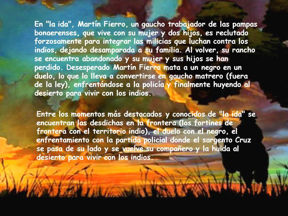 En la ida , Martín Fierro, un gaucho trabajador de las pampas bonaerenses, que vive con su mujer y dos hijos, es reclutado forzosamente para integrar las milicias que luchan contra los indios, dejando desamparada a su familia. Al volver, su rancho se encuentra abandonado y su mujer y sus hijos se han perdido. Desesperado Martín Fierro mata a un negro en un duelo, lo que lo lleva a convertirse en gaucho matrero (fuera de la ley), enfrentándose a la policía y finalmente huyendo al desierto para vivir con los indios.