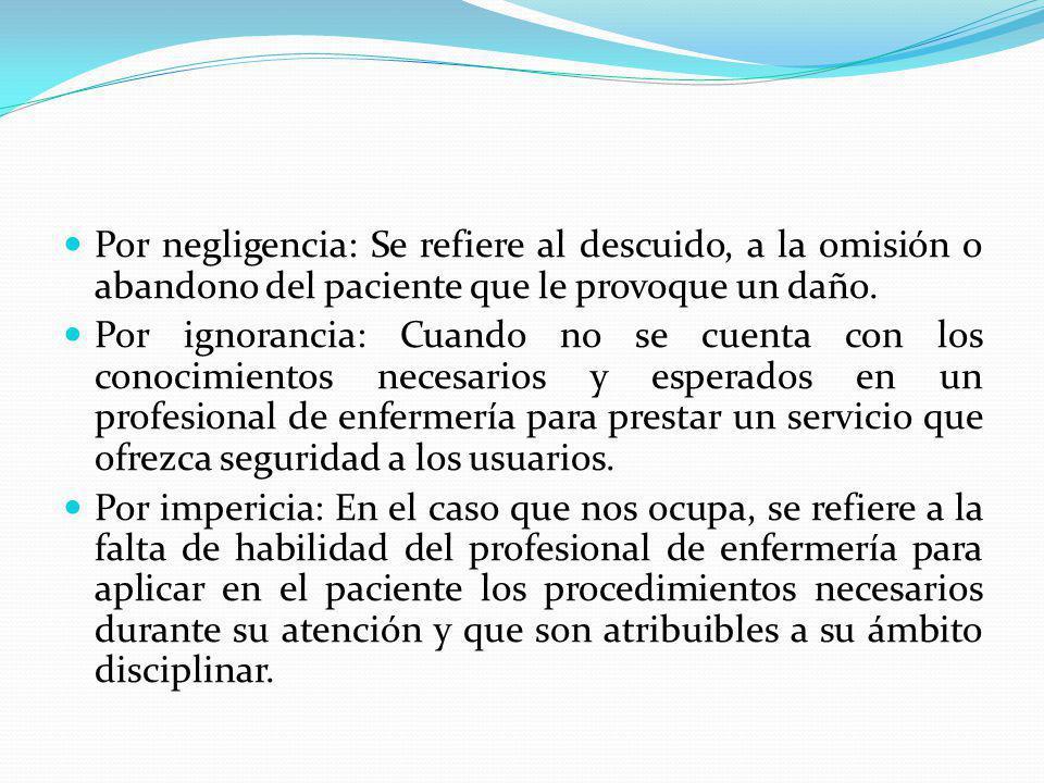 Por negligencia: Se refiere al descuido, a la omisión o abandono del paciente que le provoque un daño.