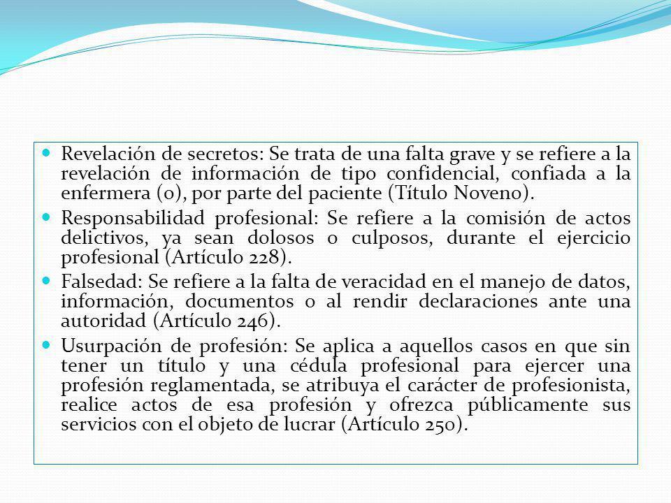 Revelación de secretos: Se trata de una falta grave y se refiere a la revelación de información de tipo confidencial, confiada a la enfermera (o), por parte del paciente (Título Noveno).