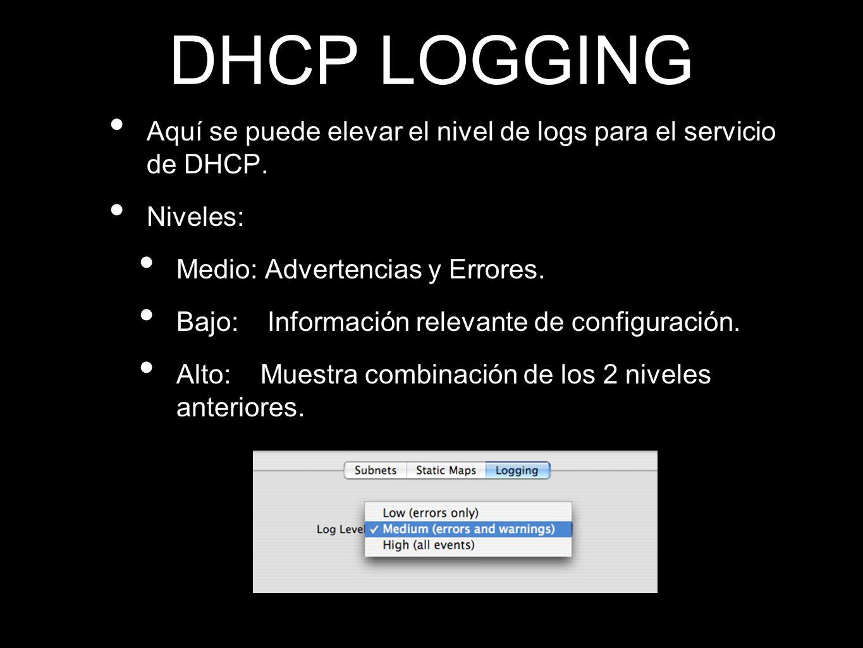 DHCP LOGGINGAquí se puede elevar el nivel de logs para el servicio de DHCP. Niveles: Medio: Advertencias y Errores.