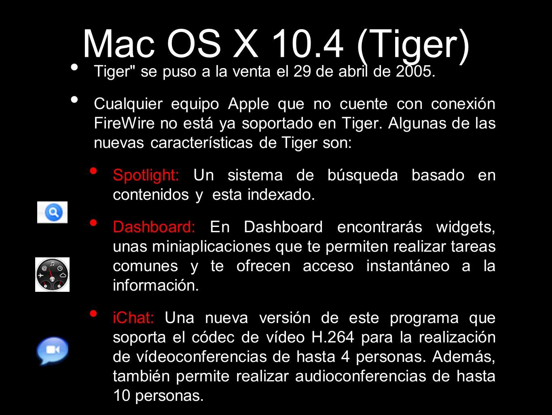 Mac OS X 10.4 (Tiger)Tiger se puso a la venta el 29 de abril de 2005.