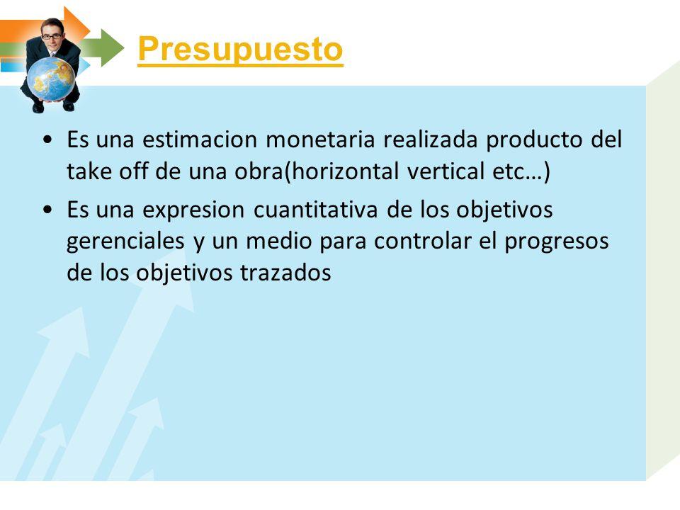 Presupuesto Es una estimacion monetaria realizada producto del take off de una obra(horizontal vertical etc…)