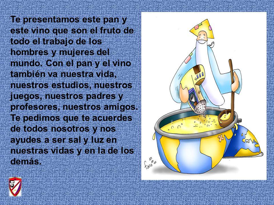 Te presentamos este pan y este vino que son el fruto de todo el trabajo de los hombres y mujeres del mundo.