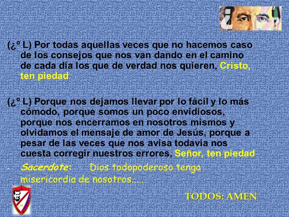 (¿º L) Por todas aquellas veces que no hacemos caso de los consejos que nos van dando en el camino de cada día los que de verdad nos quieren, Cristo, ten piedad