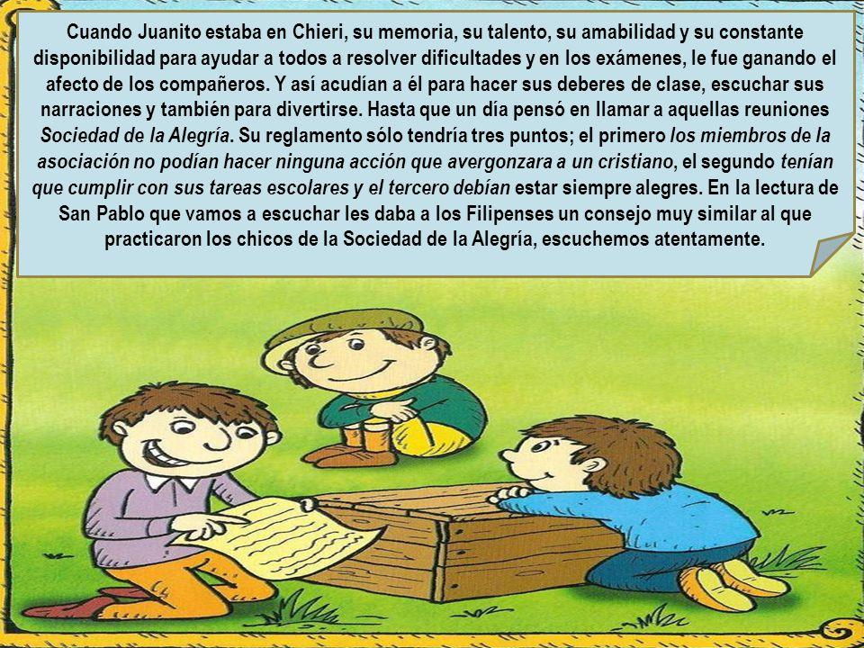 Cuando Juanito estaba en Chieri, su memoria, su talento, su amabilidad y su constante disponibilidad para ayudar a todos a resolver dificultades y en los exámenes, le fue ganando el afecto de los compañeros.