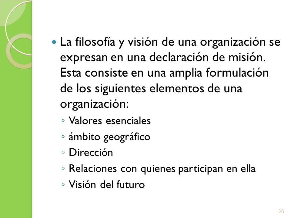 La filosofía y visión de una organización se expresan en una declaración de misión. Esta consiste en una amplia formulación de los siguientes elementos de una organización: