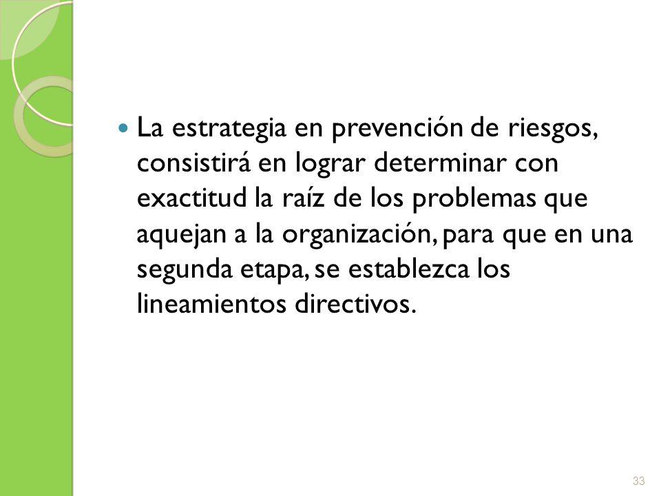 La estrategia en prevención de riesgos, consistirá en lograr determinar con exactitud la raíz de los problemas que aquejan a la organización, para que en una segunda etapa, se establezca los lineamientos directivos.