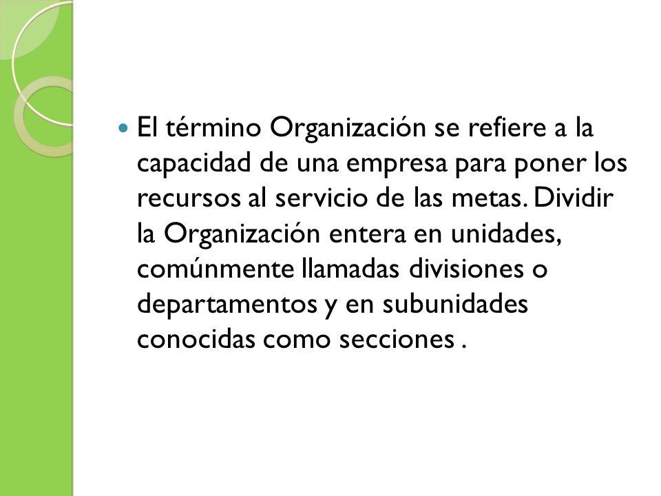 El término Organización se refiere a la capacidad de una empresa para poner los recursos al servicio de las metas.