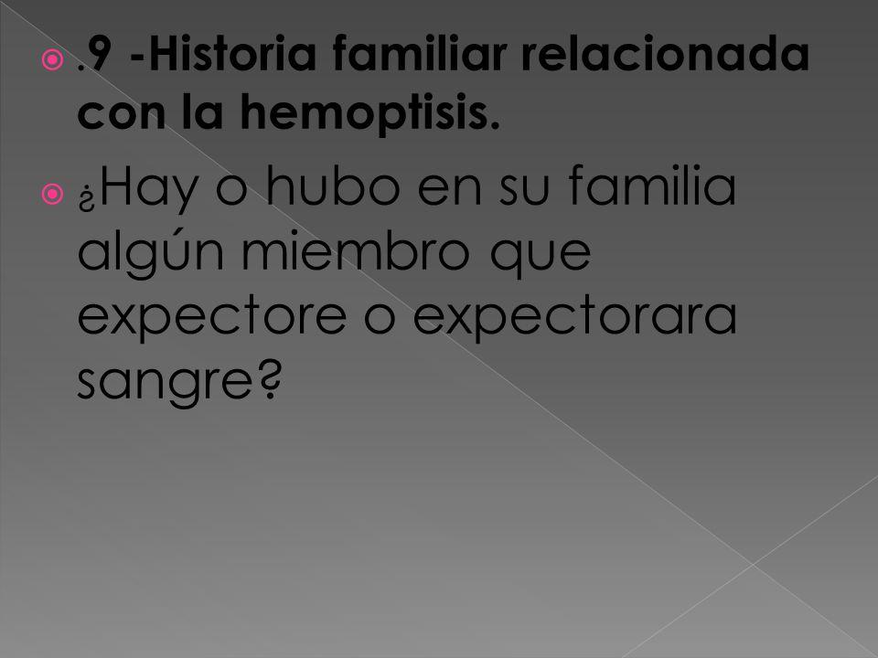 .9 -Historia familiar relacionada con la hemoptisis.