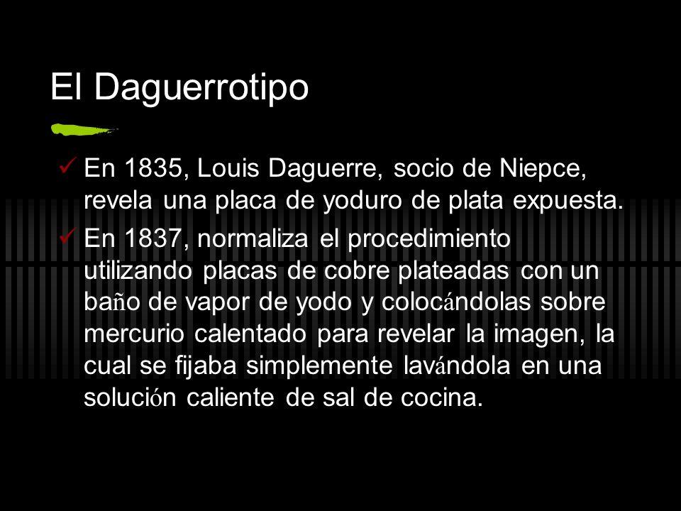 El Daguerrotipo En 1835, Louis Daguerre, socio de Niepce, revela una placa de yoduro de plata expuesta.