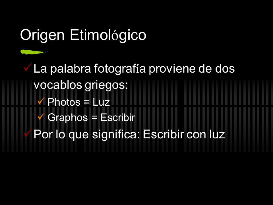 Origen Etimológico La palabra fotografía proviene de dos vocablos griegos: Photos = Luz. Graphos = Escribir.