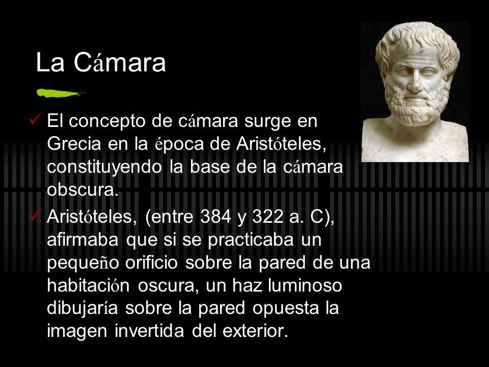 La Cámara El concepto de cámara surge en Grecia en la época de Aristóteles, constituyendo la base de la cámara obscura.
