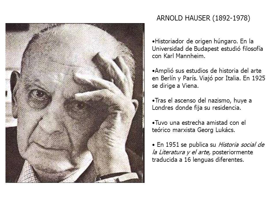 ARNOLD HAUSER (1892-1978) Historiador de origen húngaro. En la Universidad de Budapest estudió filosofía con Karl Mannheim.