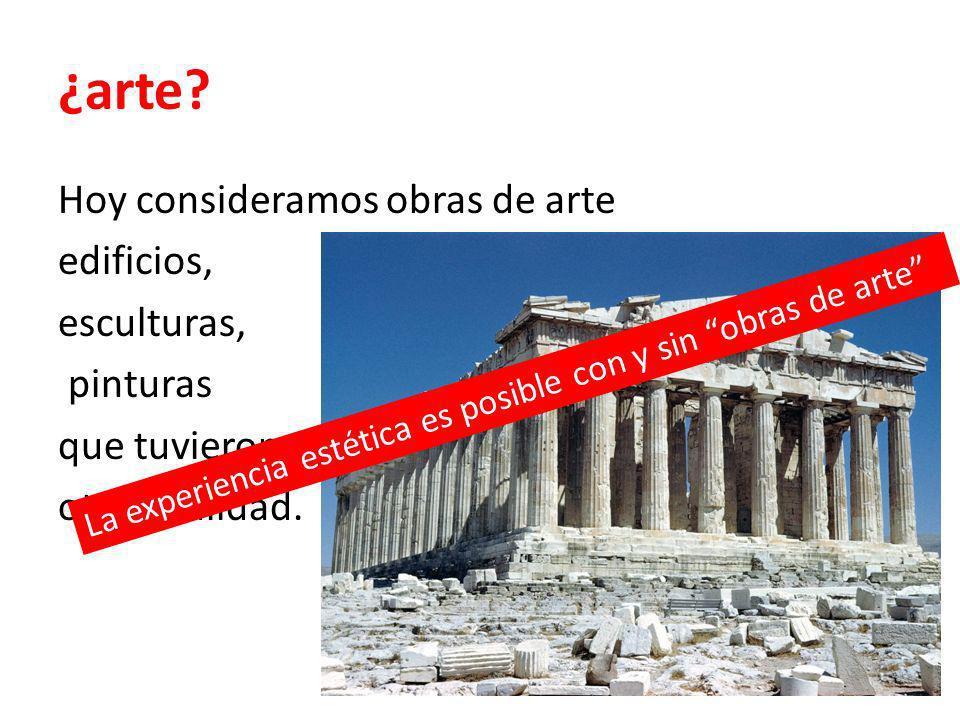 ¿arte Hoy consideramos obras de arte edificios, esculturas, pinturas que tuvieron otra finalidad.