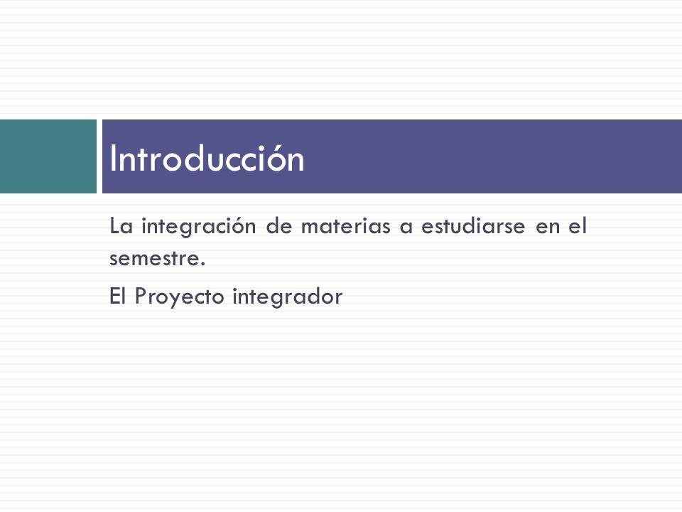 Introducción La integración de materias a estudiarse en el semestre.
