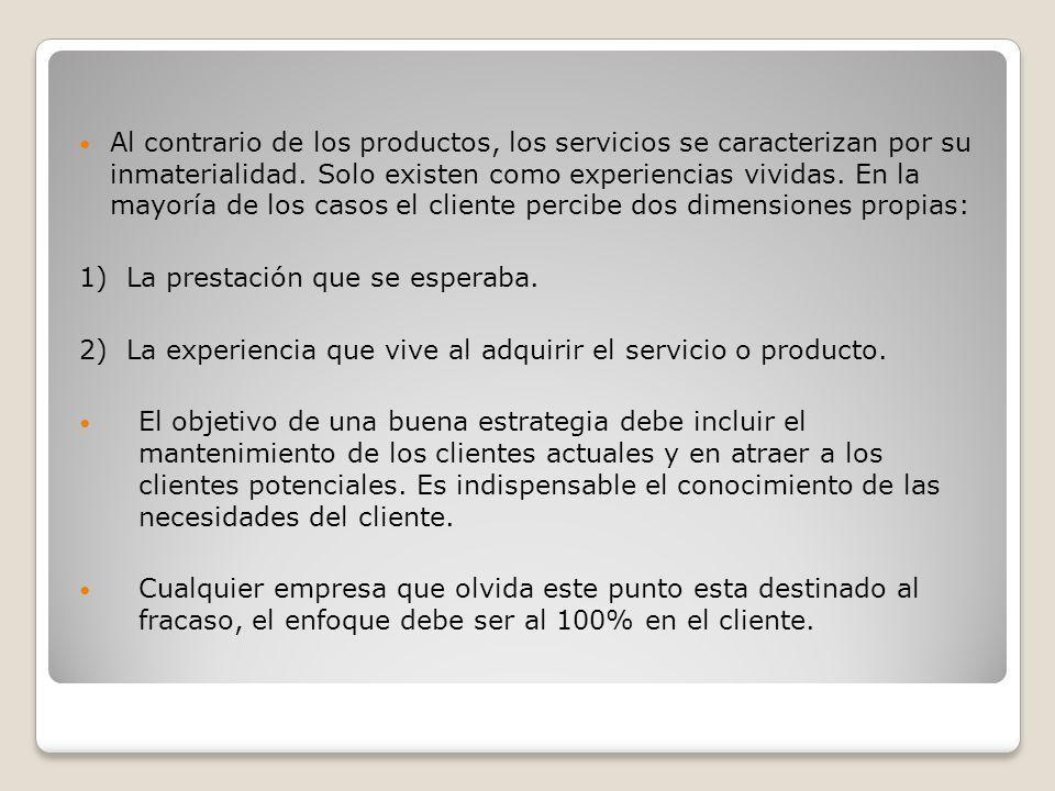 Al contrario de los productos, los servicios se caracterizan por su inmaterialidad. Solo existen como experiencias vividas. En la mayoría de los casos el cliente percibe dos dimensiones propias: