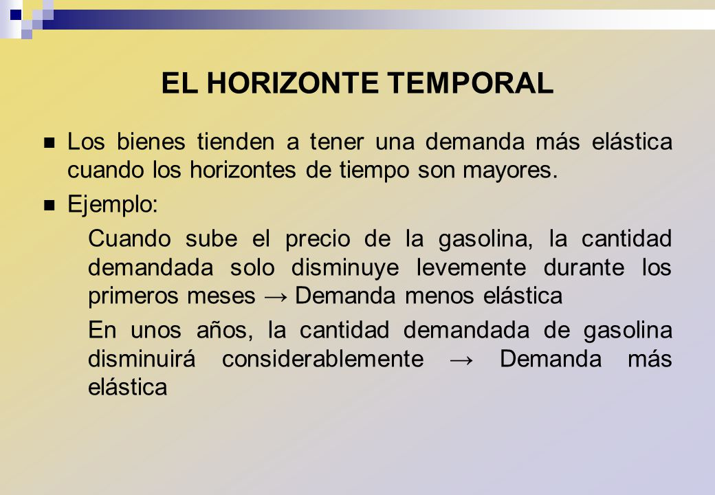 EL HORIZONTE TEMPORAL Los bienes tienden a tener una demanda más elástica cuando los horizontes de tiempo son mayores.