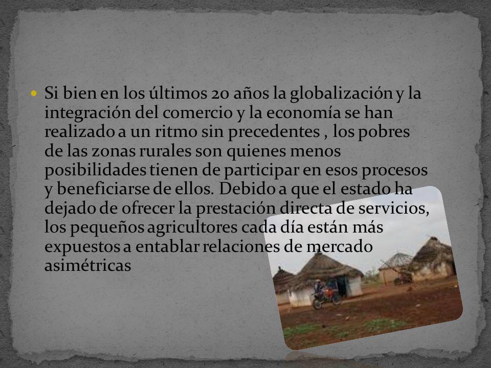 Si bien en los últimos 20 años la globalización y la integración del comercio y la economía se han realizado a un ritmo sin precedentes , los pobres de las zonas rurales son quienes menos posibilidades tienen de participar en esos procesos y beneficiarse de ellos.