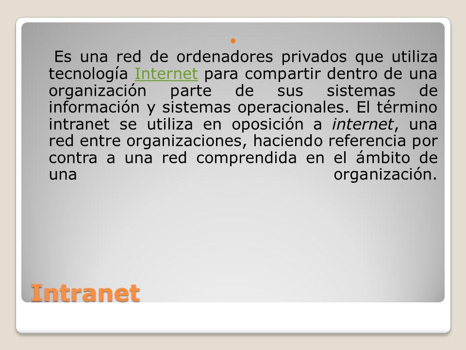 Es una red de ordenadores privados que utiliza tecnología Internet para compartir dentro de una organización parte de sus sistemas de información y sistemas operacionales. El término intranet se utiliza en oposición a internet, una red entre organizaciones, haciendo referencia por contra a una red comprendida en el ámbito de una organización.