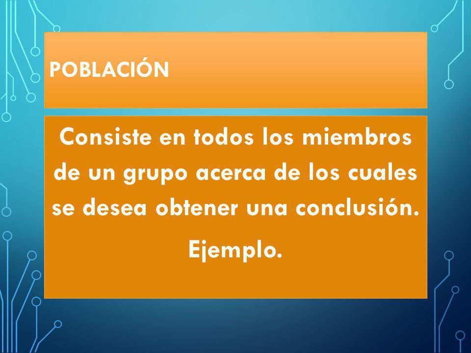 POBLACIÓN Consiste en todos los miembros de un grupo acerca de los cuales se desea obtener una conclusión.