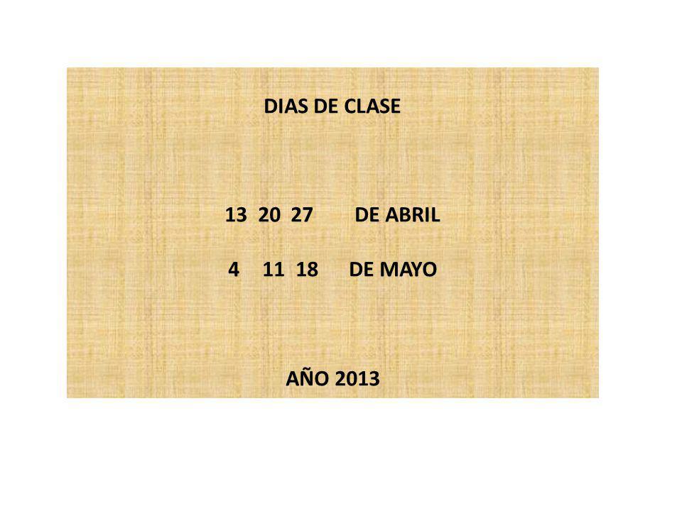 DIAS DE CLASE 13 20 27 DE ABRIL 11 18 DE MAYO AÑO 2013