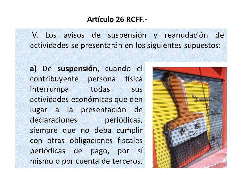 Artículo 26 RCFF.- IV. Los avisos de suspensión y reanudación de actividades se presentarán en los siguientes supuestos: