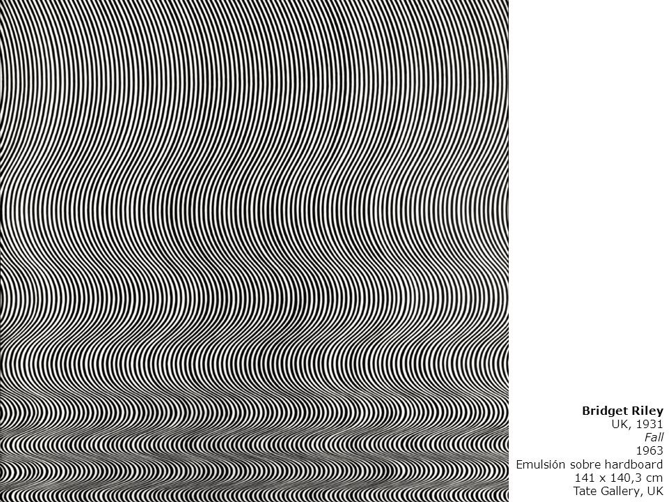 Bridget Riley UK, 1931 Fall 1963 Emulsión sobre hardboard 141 x 140,3 cm Tate Gallery, UK