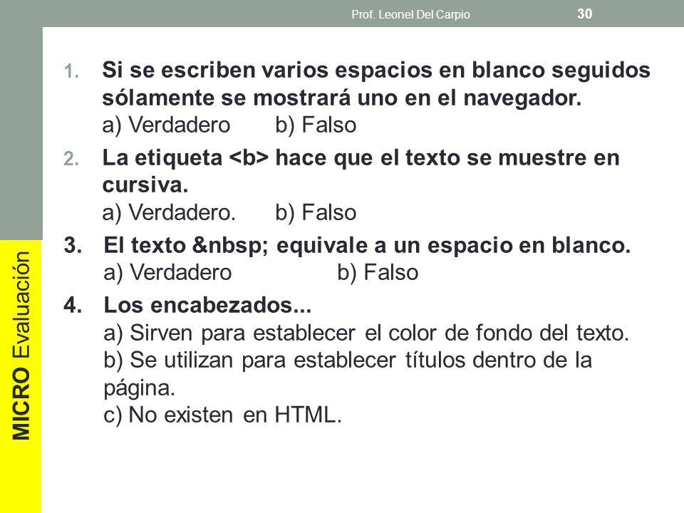 Prof. Leonel Del Carpio Si se escriben varios espacios en blanco seguidos sólamente se mostrará uno en el navegador. a) Verdadero b) Falso.