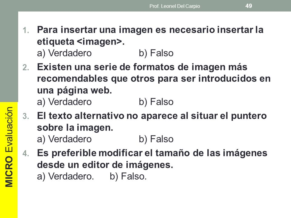 Prof. Leonel Del Carpio Para insertar una imagen es necesario insertar la etiqueta <imagen>. a) Verdadero b) Falso.