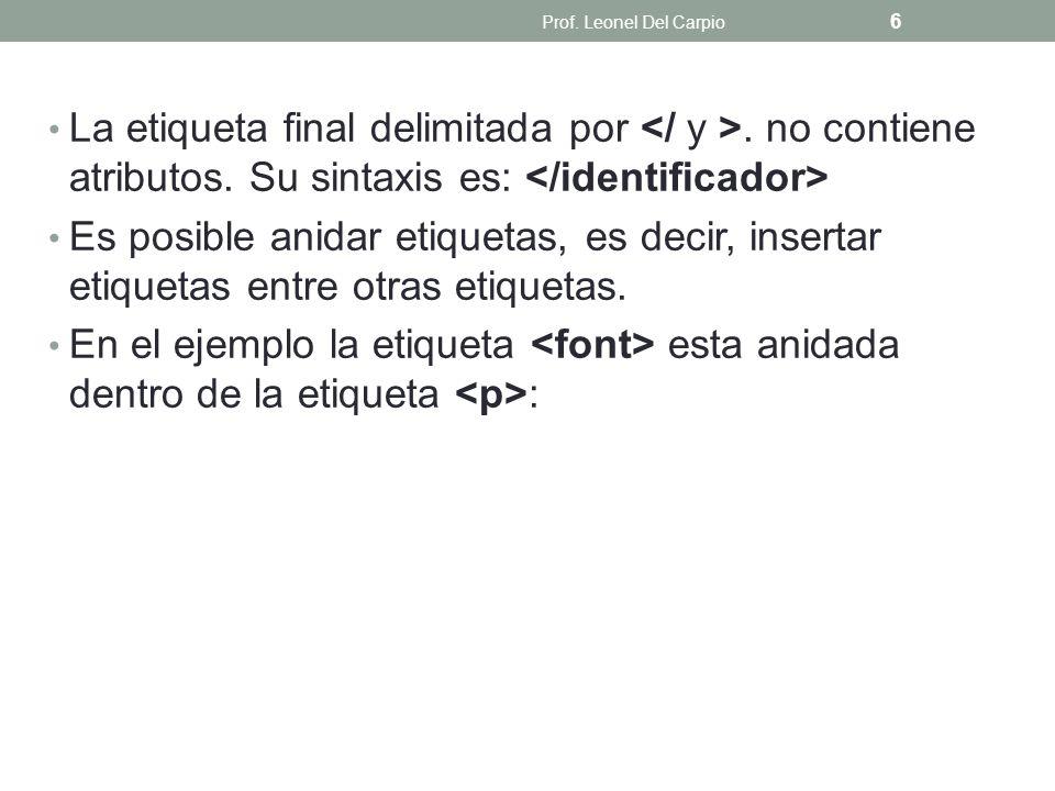 Prof. Leonel Del Carpio La etiqueta final delimitada por </ y >. no contiene atributos. Su sintaxis es: </identificador>