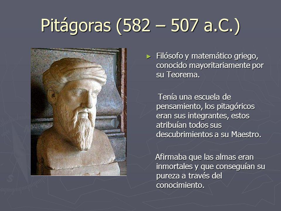 Pitágoras (582 – 507 a.C.) Filósofo y matemático griego, conocido mayoritariamente por su Teorema.