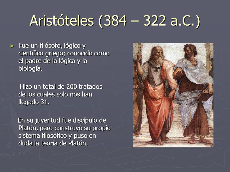 Aristóteles (384 – 322 a.C.) Fue un filósofo, lógico y científico griego; conocido como el padre de la lógica y la biología.